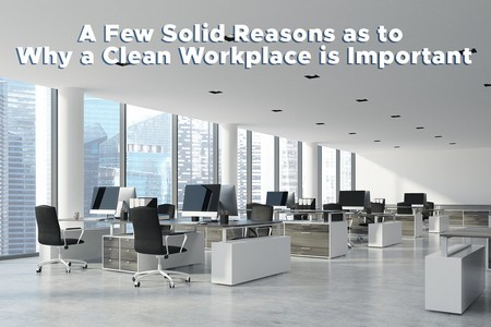 A Few Solid Reasons as to Why a Clean Workplace is Important