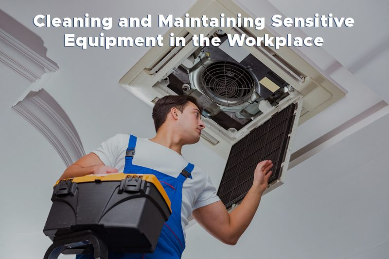 Cleaning and Maintaining Sensitive Equipment in the Workplace