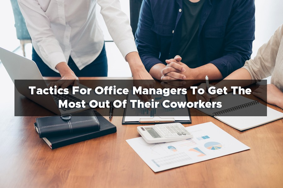 Tactics For Office Managers To Get The Most Out Of Their Coworkers